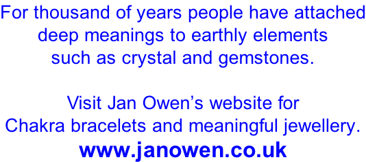 For thousand of years people have attached deep meanings to earthly elements such as crystal and gemstones.  Visit Jan Owen's website for Chakra bracelets and meaningful jewellery. www.janowen.co.uk